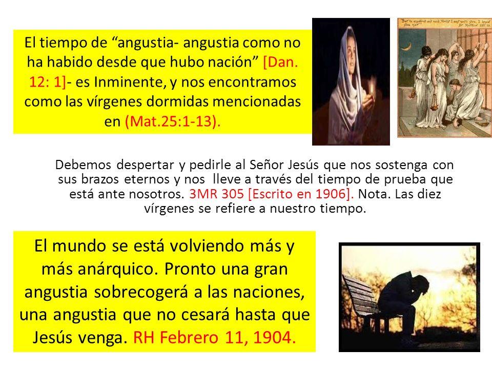 El tiempo de angustia- angustia como no ha habido desde que hubo nación [Dan. 12: 1]- es Inminente, y nos encontramos como las vírgenes dormidas mencionadas en (Mat.25:1-13).